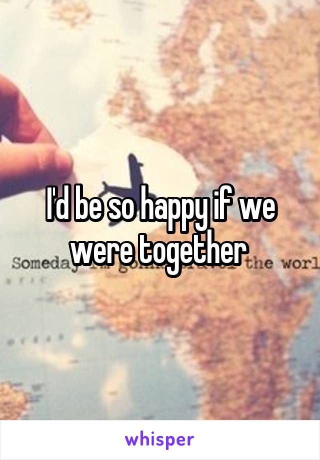 I'd be so happy if we were together
