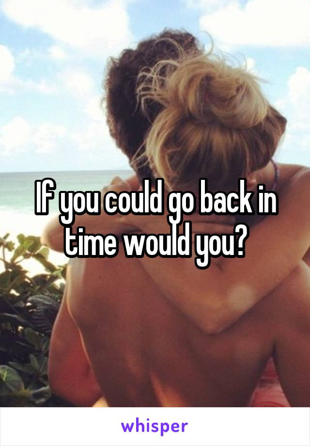 If you could go back in time would you?