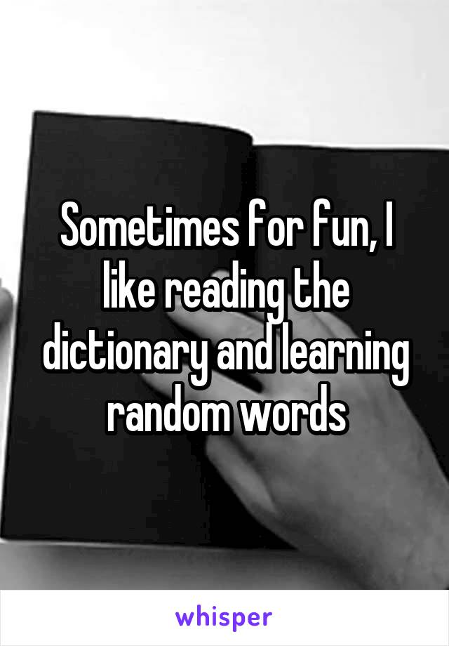 Sometimes for fun, I like reading the dictionary and learning random words