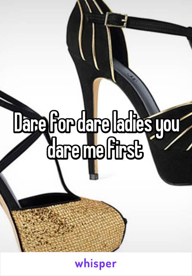 Dare for dare ladies you dare me first