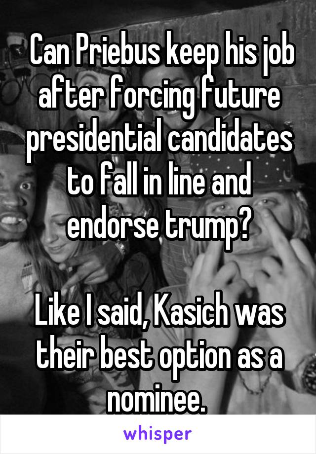 Can Priebus keep his job after forcing future presidential candidates to fall in line and endorse trump?  Like I said, Kasich was their best option as a nominee.