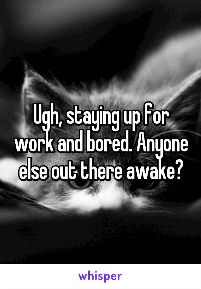 Ugh, staying up for work and bored. Anyone else out there awake?