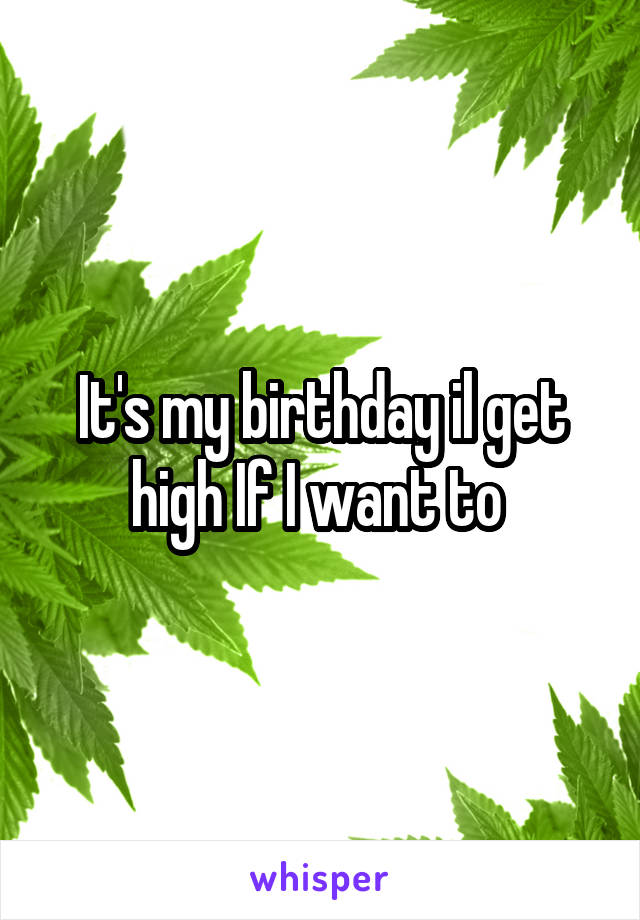 It's my birthday il get high If I want to
