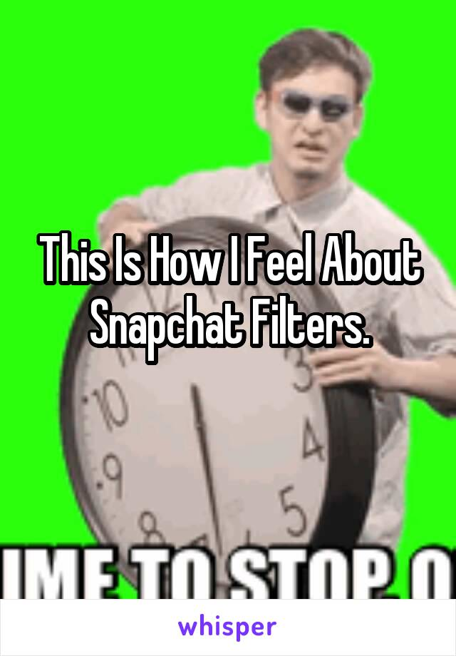 This Is How I Feel About Snapchat Filters.