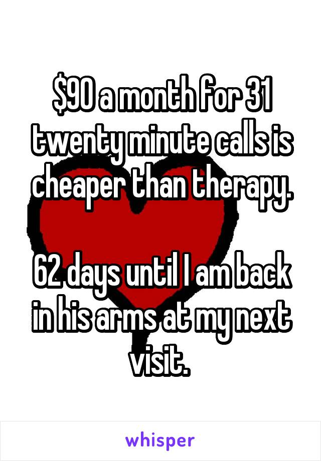 $90 a month for 31 twenty minute calls is cheaper than therapy.  62 days until I am back in his arms at my next visit.