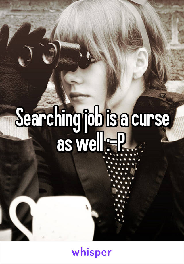Searching job is a curse as well :-P
