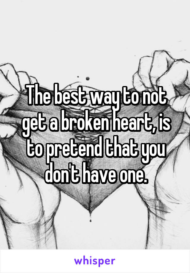 The best way to not get a broken heart, is to pretend that you don't have one.