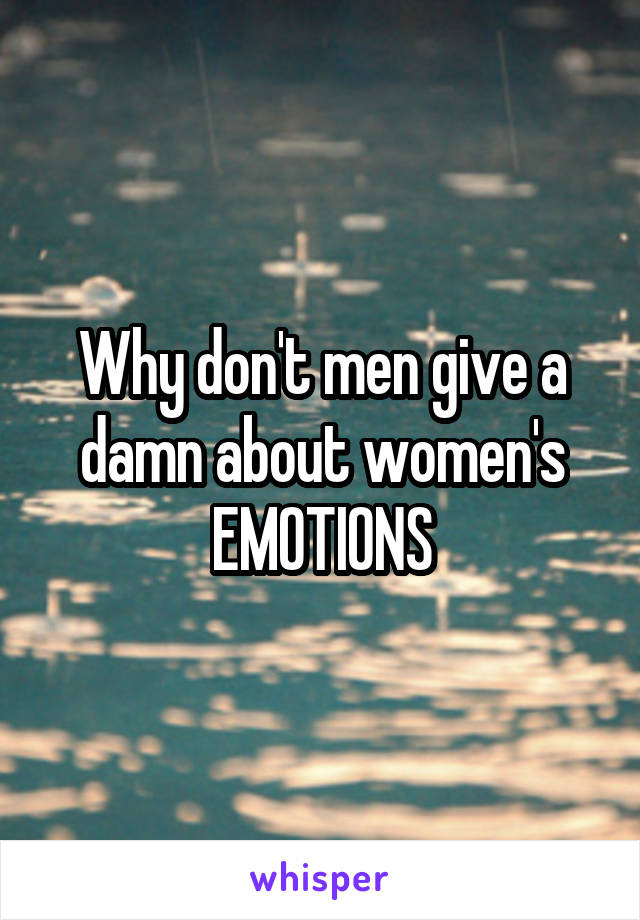 Why don't men give a damn about women's EMOTIONS