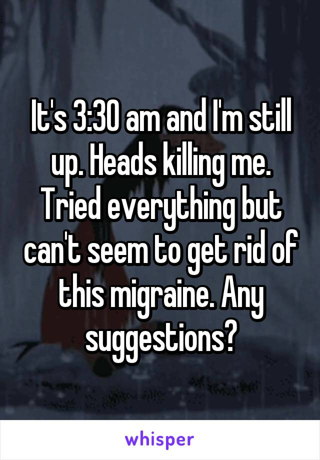 It's 3:30 am and I'm still up. Heads killing me. Tried everything but can't seem to get rid of this migraine. Any suggestions?