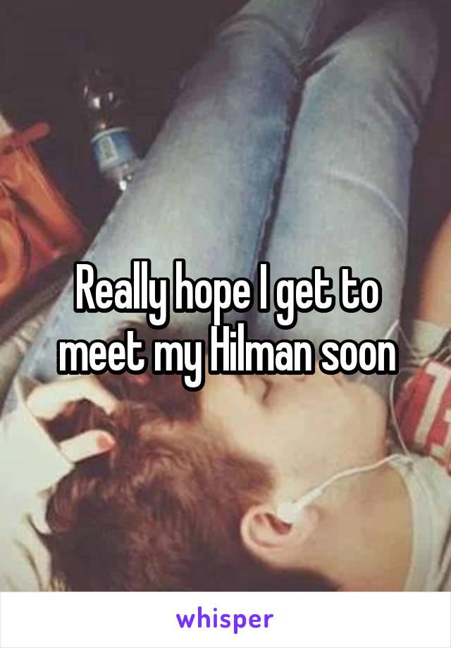 Really hope I get to meet my Hilman soon