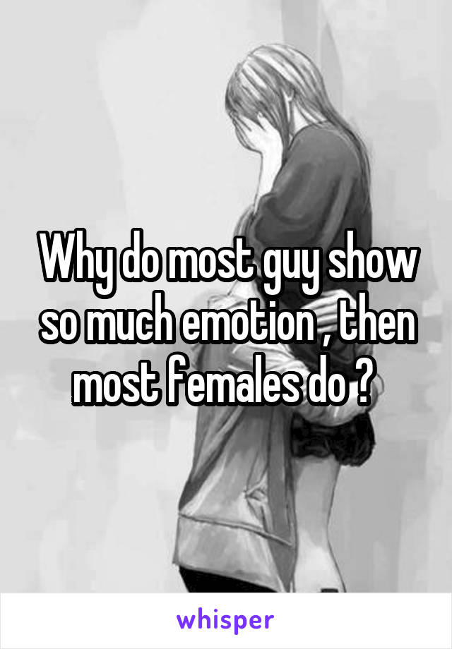 Why do most guy show so much emotion , then most females do ?