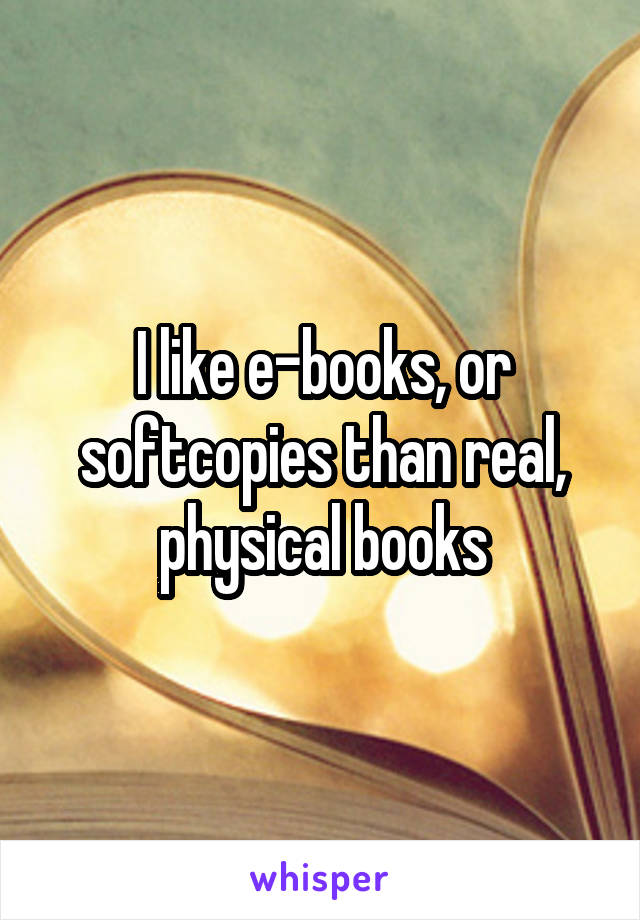 I like e-books, or softcopies than real, physical books