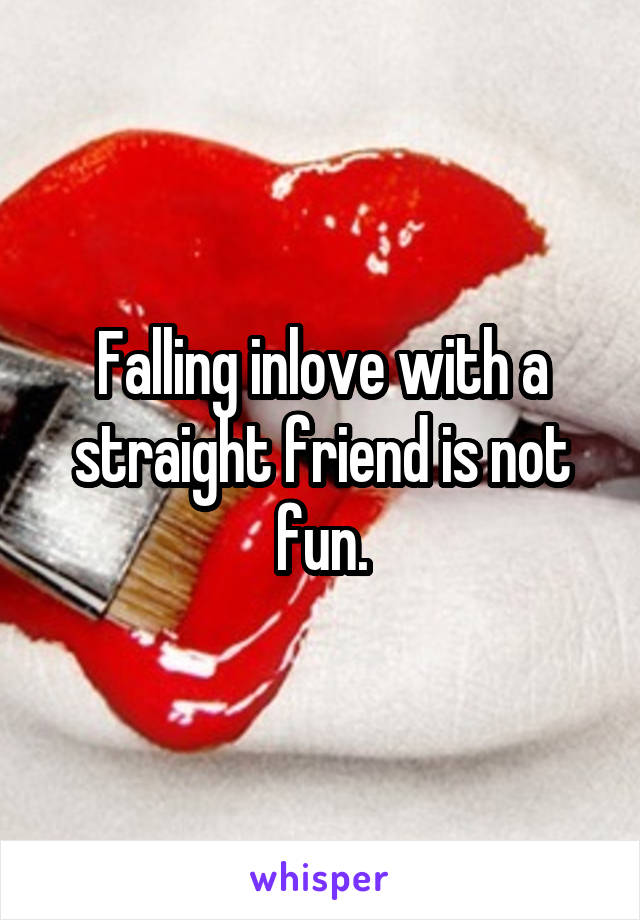 Falling inlove with a straight friend is not fun.