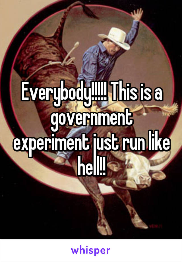 Everybody!!!!! This is a government experiment just run like hell!!