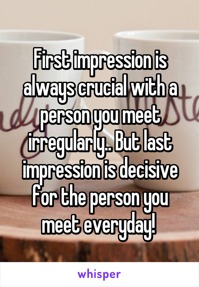 First impression is always crucial with a person you meet irregularly.. But last impression is decisive for the person you meet everyday!