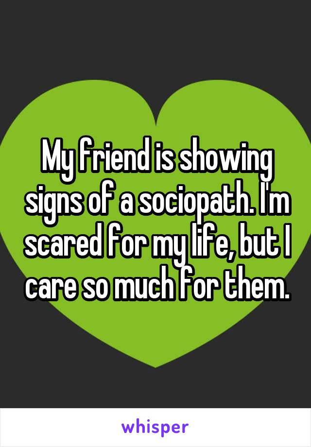 My friend is showing signs of a sociopath. I'm scared for my life, but I care so much for them.