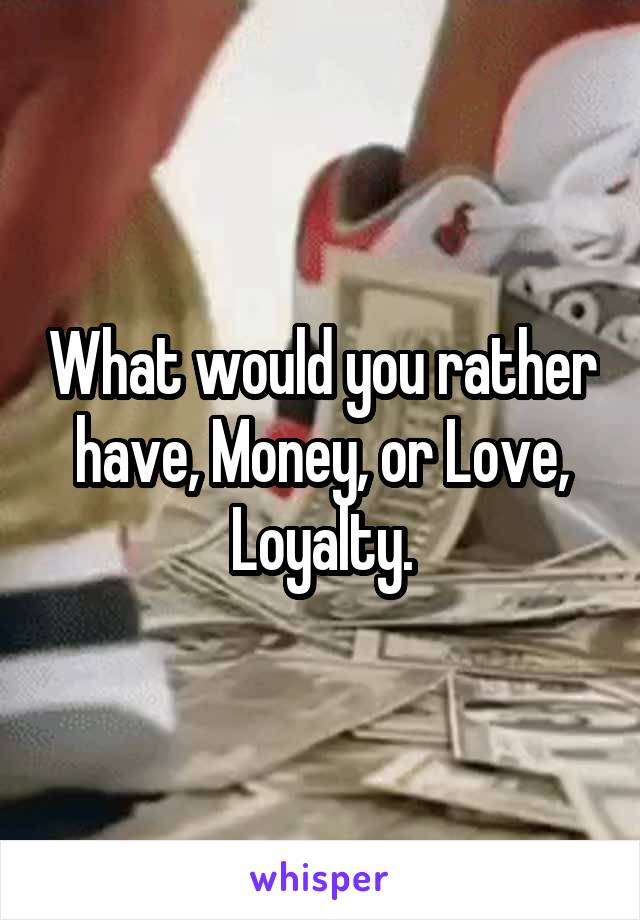What would you rather have, Money, or Love, Loyalty.