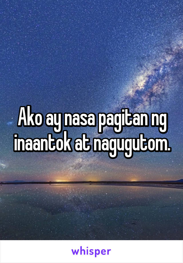 Ako ay nasa pagitan ng inaantok at nagugutom.