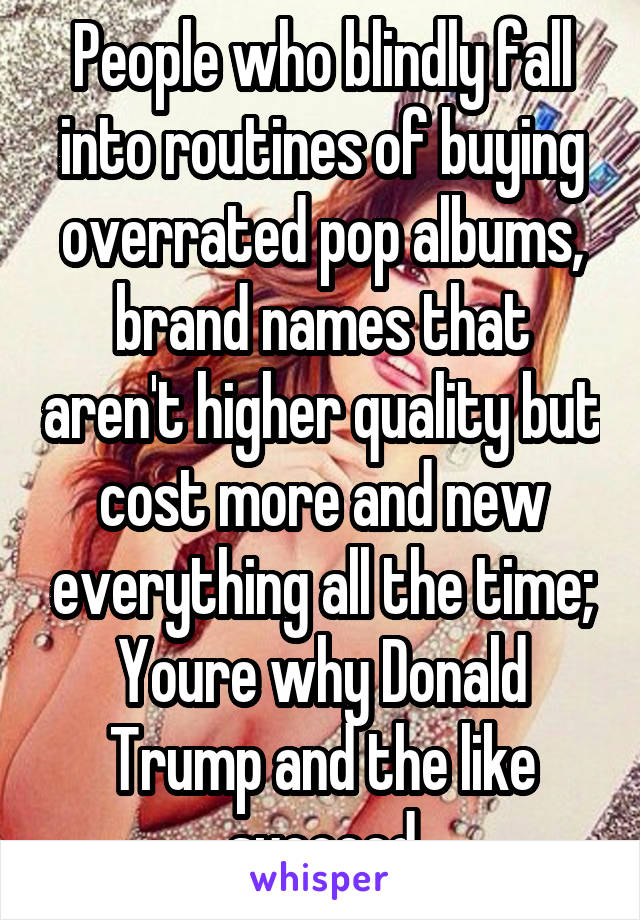 People who blindly fall into routines of buying overrated pop albums, brand names that aren't higher quality but cost more and new everything all the time; Youre why Donald Trump and the like succeed