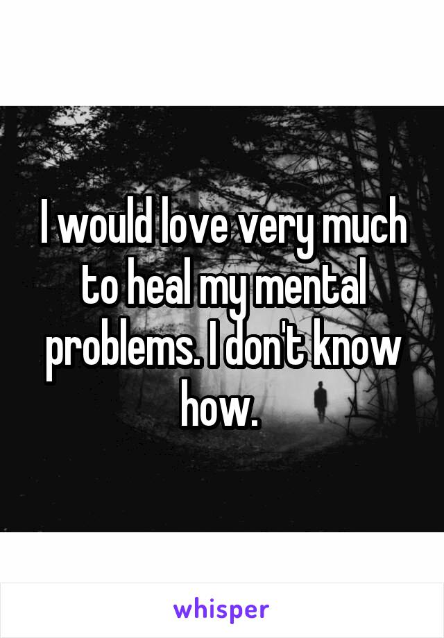 I would love very much to heal my mental problems. I don't know how.