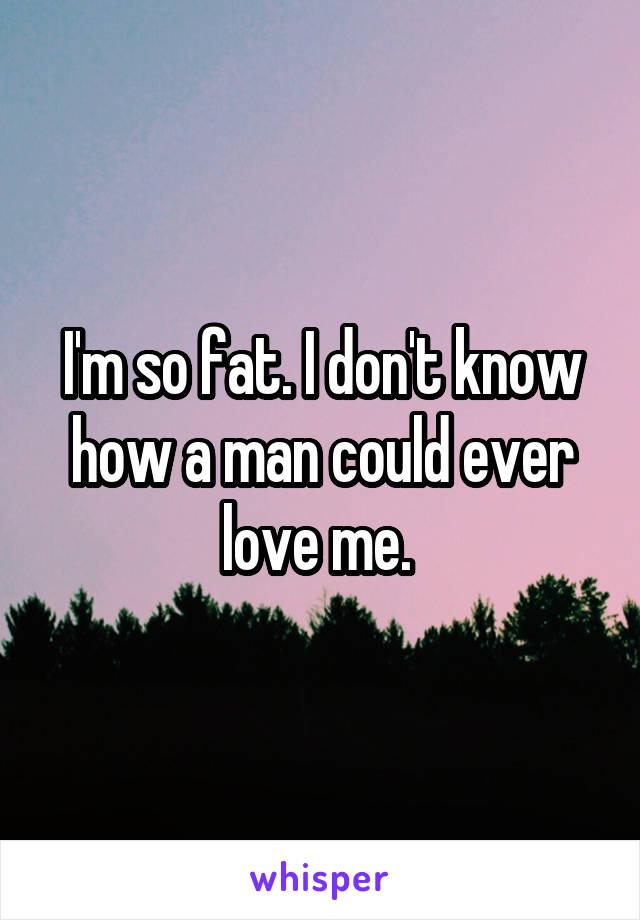 I'm so fat. I don't know how a man could ever love me.