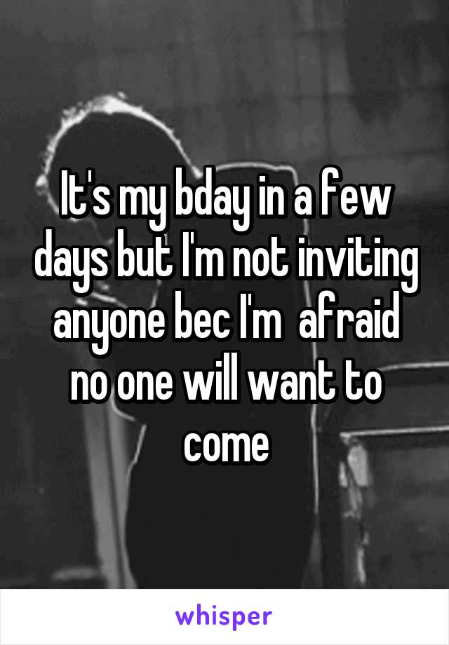 It's my bday in a few days but I'm not inviting anyone bec I'm  afraid no one will want to come