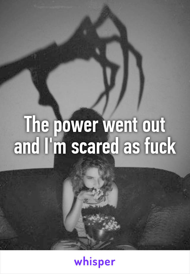 The power went out and I'm scared as fuck
