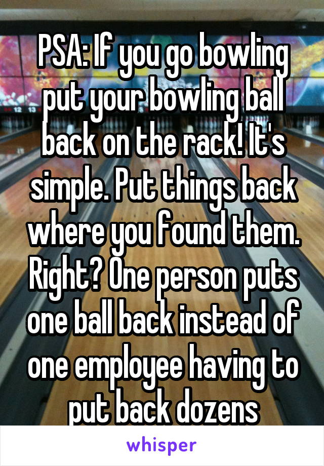 PSA: If you go bowling put your bowling ball back on the rack! It's simple. Put things back where you found them. Right? One person puts one ball back instead of one employee having to put back dozens