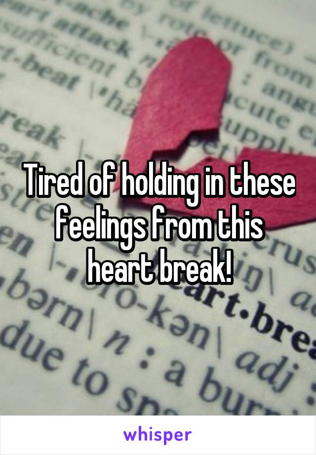 Tired of holding in these feelings from this heart break!