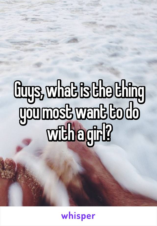 Guys, what is the thing you most want to do with a girl?