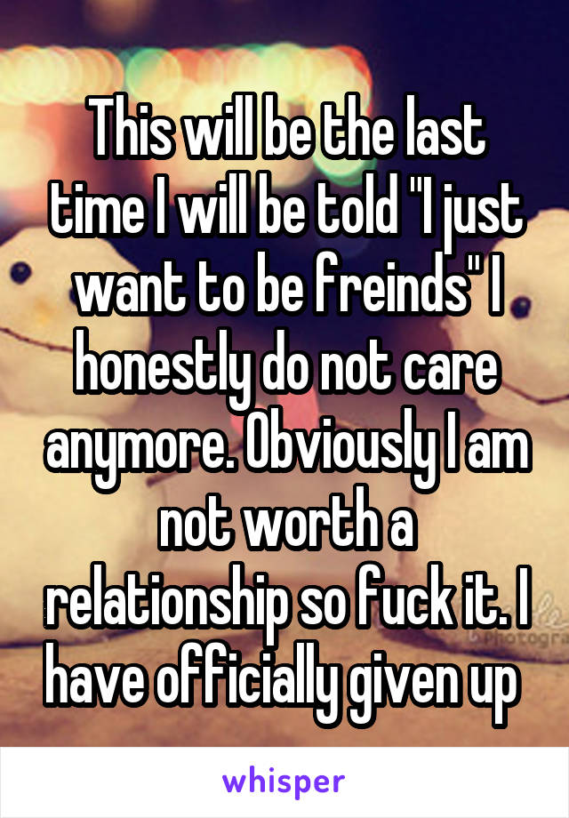 """This will be the last time I will be told """"I just want to be freinds"""" I honestly do not care anymore. Obviously I am not worth a relationship so fuck it. I have officially given up"""