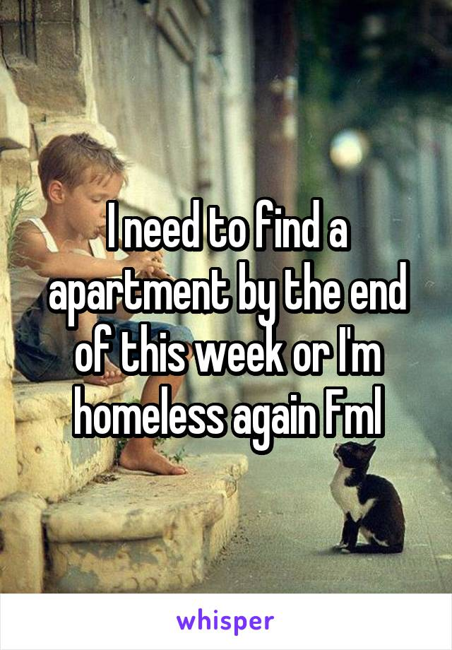 I need to find a apartment by the end of this week or I'm homeless again Fml