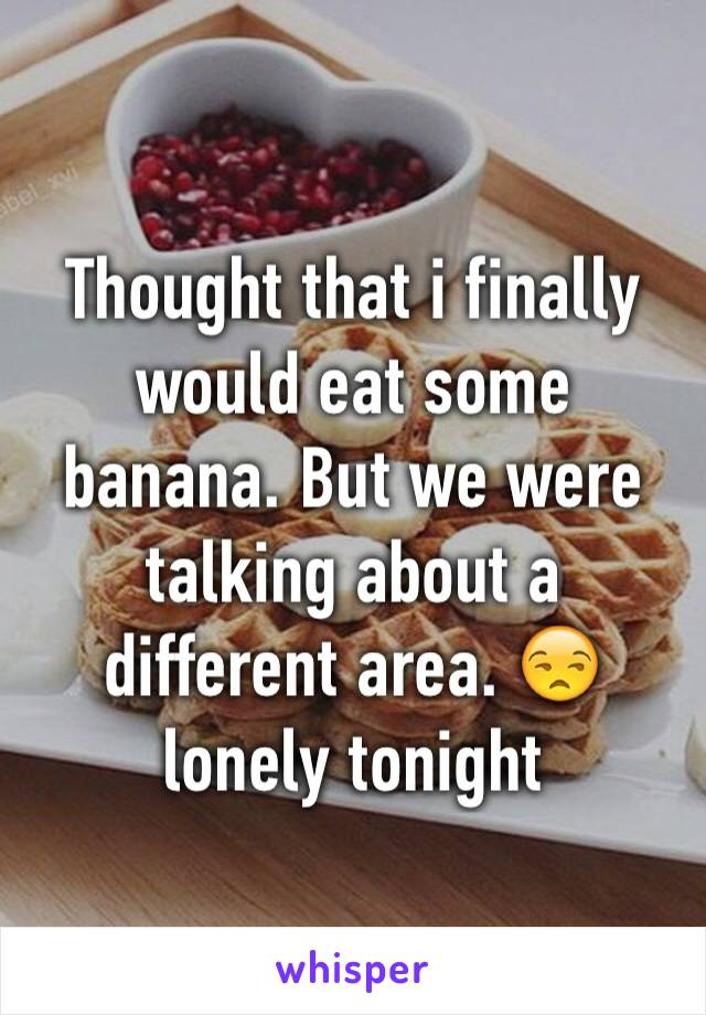 Thought that i finally would eat some banana. But we were talking about a different area. 😒 lonely tonight