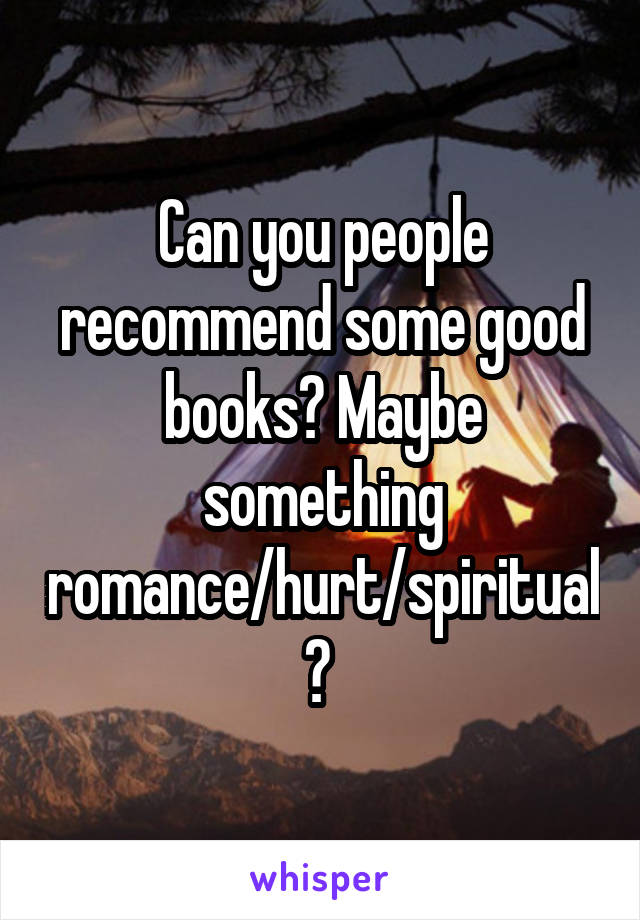 Can you people recommend some good books? Maybe something romance/hurt/spiritual?