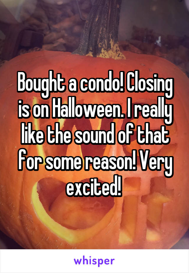 Bought a condo! Closing is on Halloween. I really like the sound of that for some reason! Very excited!