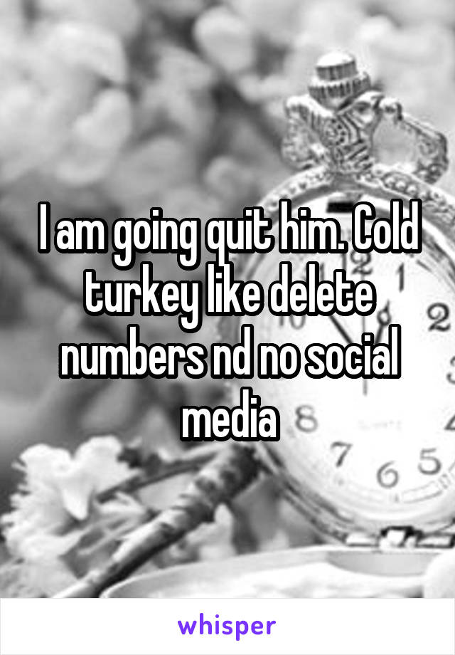 I am going quit him. Cold turkey like delete numbers nd no social media