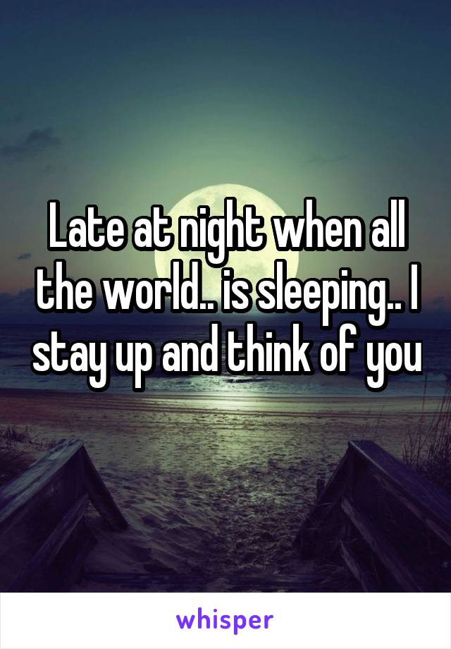 Late at night when all the world.. is sleeping.. I stay up and think of you
