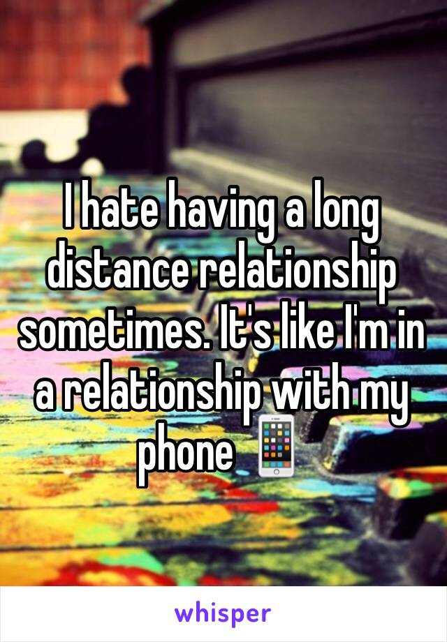 I hate having a long distance relationship sometimes. It's like I'm in a relationship with my phone 📱