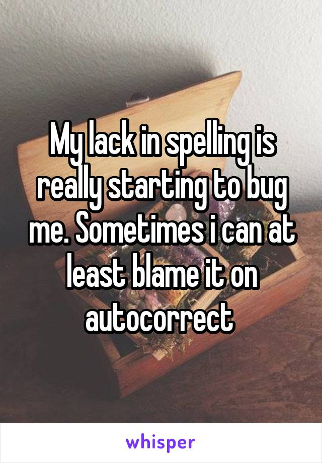 My lack in spelling is really starting to bug me. Sometimes i can at least blame it on autocorrect