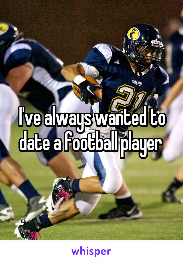 I've always wanted to date a football player