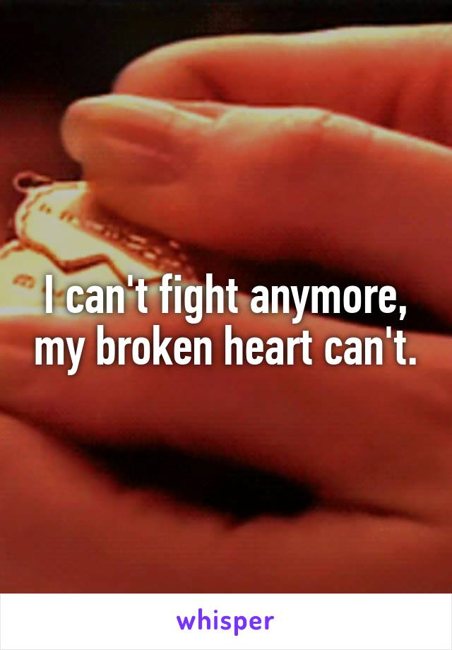 I can't fight anymore, my broken heart can't.