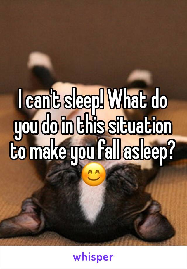 I can't sleep! What do you do in this situation to make you fall asleep? 😊