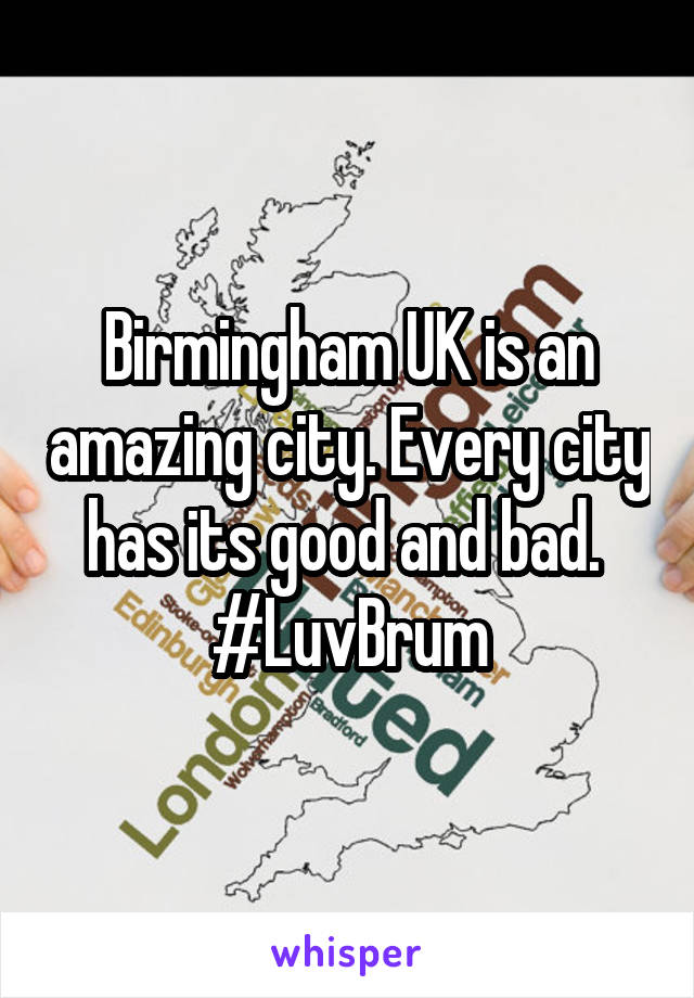 Birmingham UK is an amazing city. Every city has its good and bad.  #LuvBrum