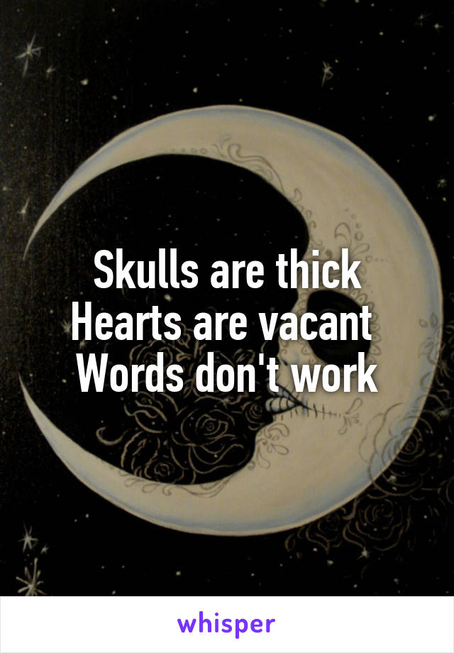 Skulls are thick Hearts are vacant  Words don't work