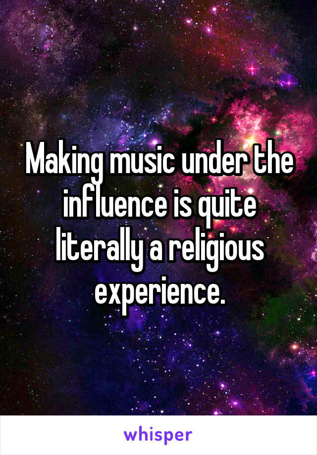 Making music under the influence is quite literally a religious experience.