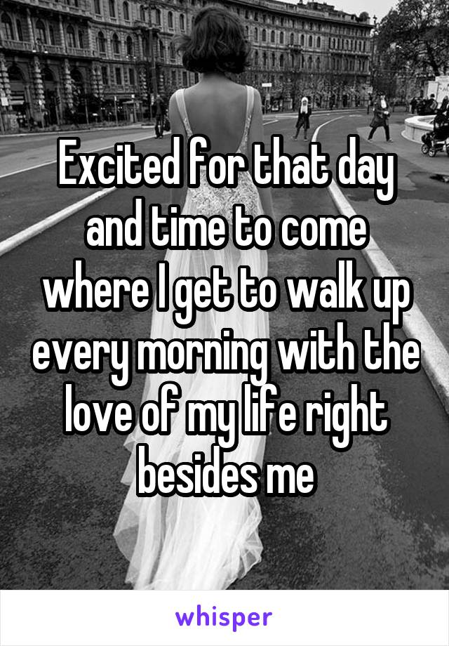 Excited for that day and time to come where I get to walk up every morning with the love of my life right besides me