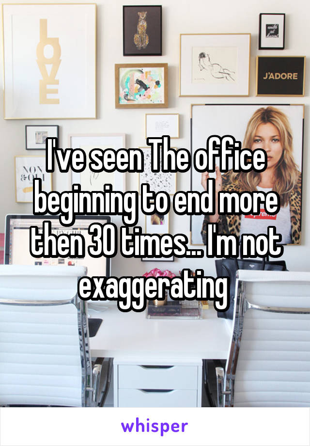 I've seen The office beginning to end more then 30 times... I'm not exaggerating