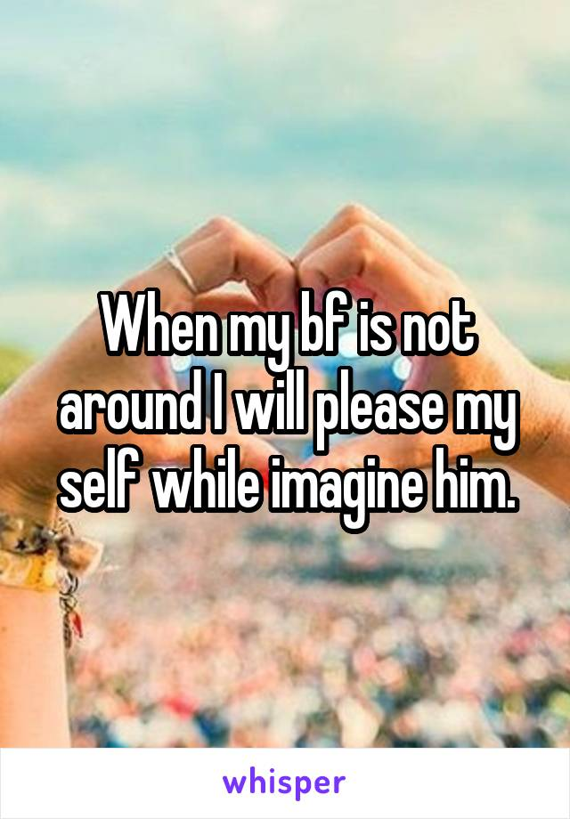 When my bf is not around I will please my self while imagine him.