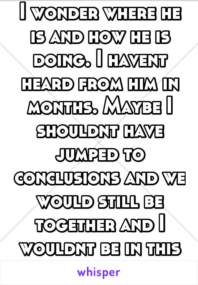 I wonder where he is and how he is doing. I havent heard from him in months. Maybe I shouldnt have jumped to conclusions and we would still be together and I wouldnt be in this situation.