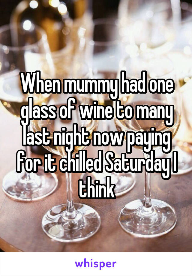 When mummy had one glass of wine to many last night now paying for it chilled Saturday I think